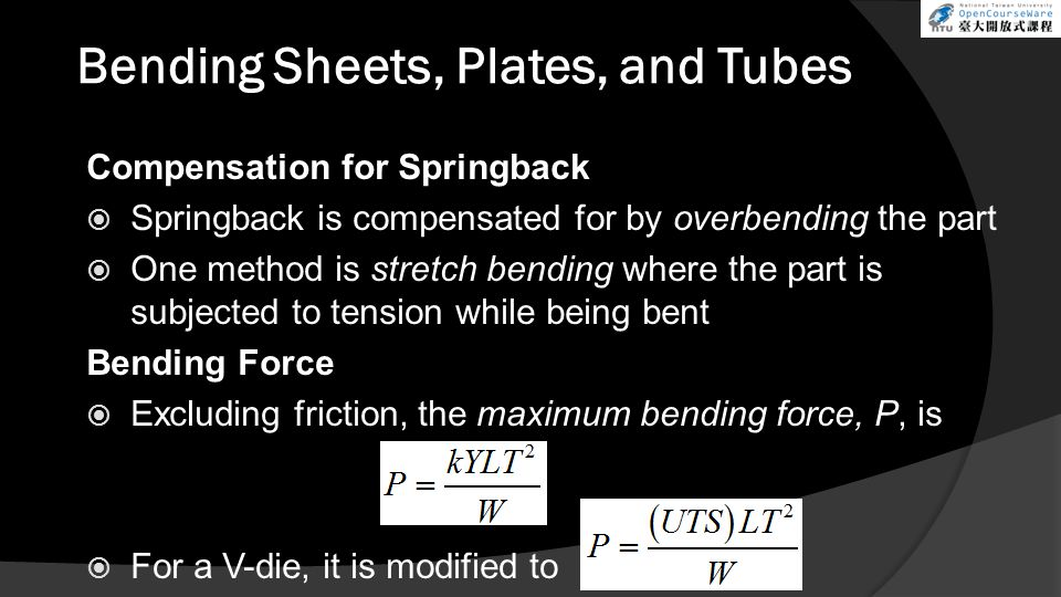 Bending Sheets, Plates, and Tubes Compensation for Springback  Springback is compensated for by overbending the part  One method is stretch bending