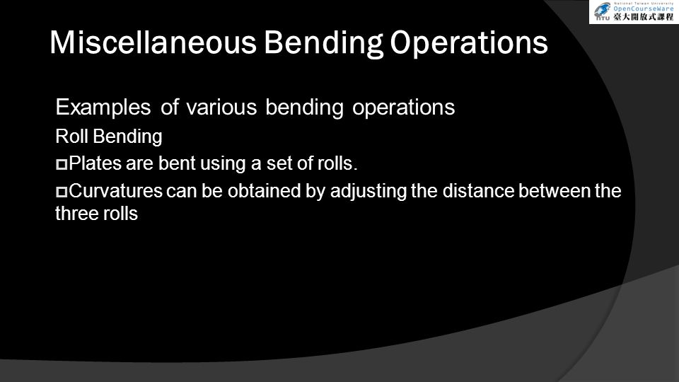 Miscellaneous Bending Operations Examples of various bending operations Roll Bending  Plates are bent using a set of rolls.