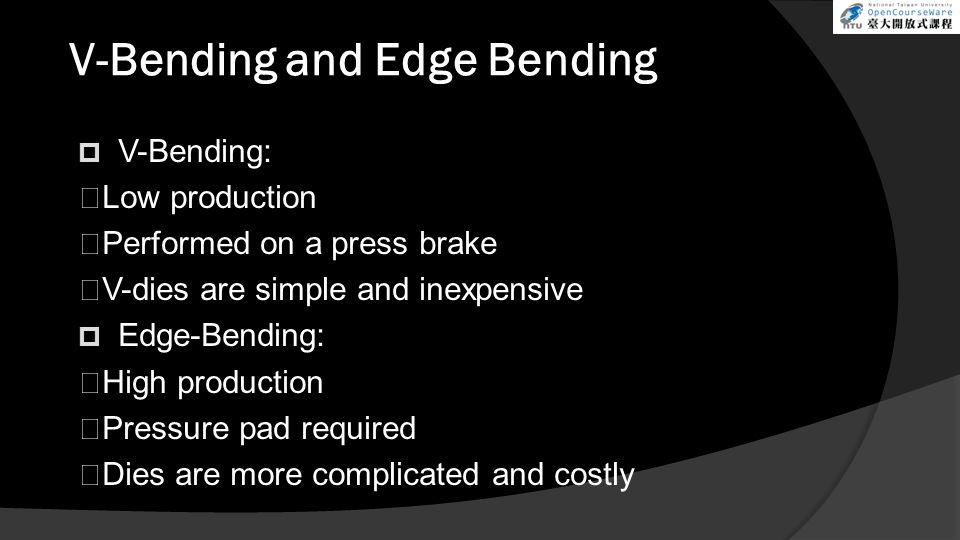 V-Bending and Edge Bending  V-Bending:  Low production  Performed on a press brake  V-dies are simple and inexpensive  Edge-Bending:  High produ