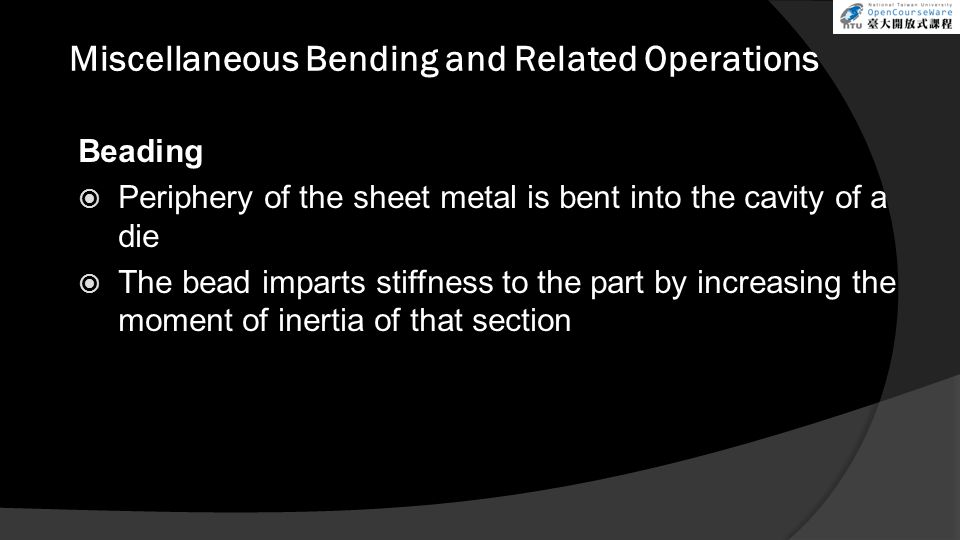 Miscellaneous Bending and Related Operations Beading  Periphery of the sheet metal is bent into the cavity of a die  The bead imparts stiffness to the part by increasing the moment of inertia of that section