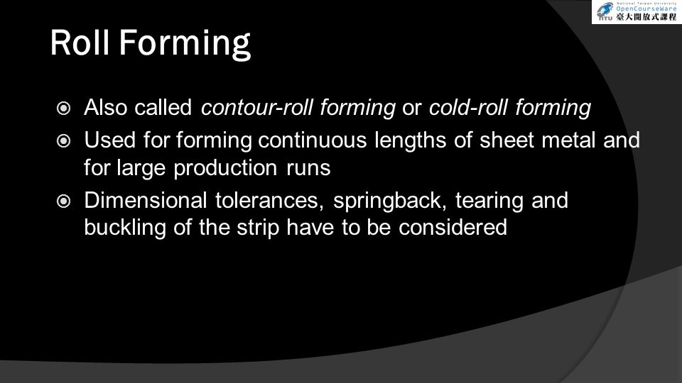 Roll Forming  Also called contour-roll forming or cold-roll forming  Used for forming continuous lengths of sheet metal and for large production runs  Dimensional tolerances, springback, tearing and buckling of the strip have to be considered