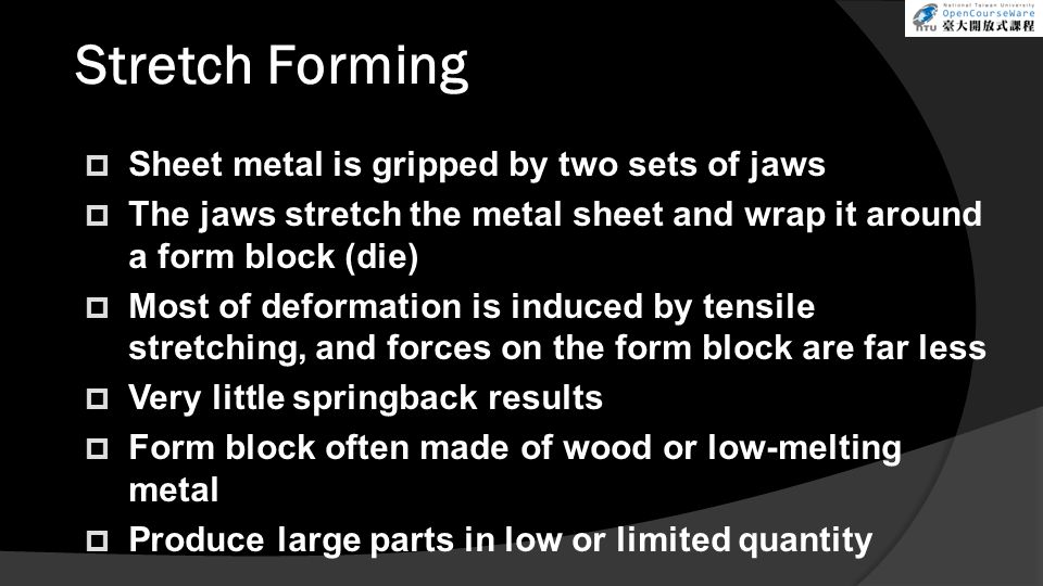 Stretch Forming  Sheet metal is gripped by two sets of jaws  The jaws stretch the metal sheet and wrap it around a form block (die)  Most of deformation is induced by tensile stretching, and forces on the form block are far less  Very little springback results  Form block often made of wood or low-melting metal  Produce large parts in low or limited quantity