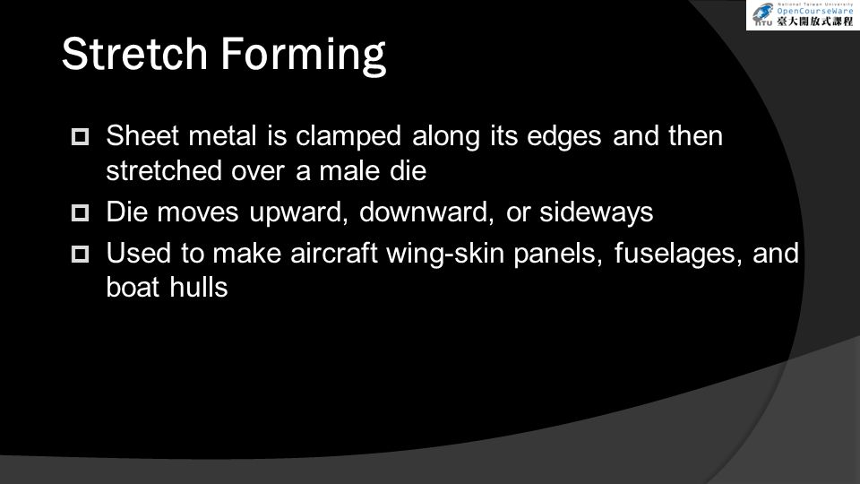  Sheet metal is clamped along its edges and then stretched over a male die  Die moves upward, downward, or sideways  Used to make aircraft wing-skin panels, fuselages, and boat hulls Stretch Forming