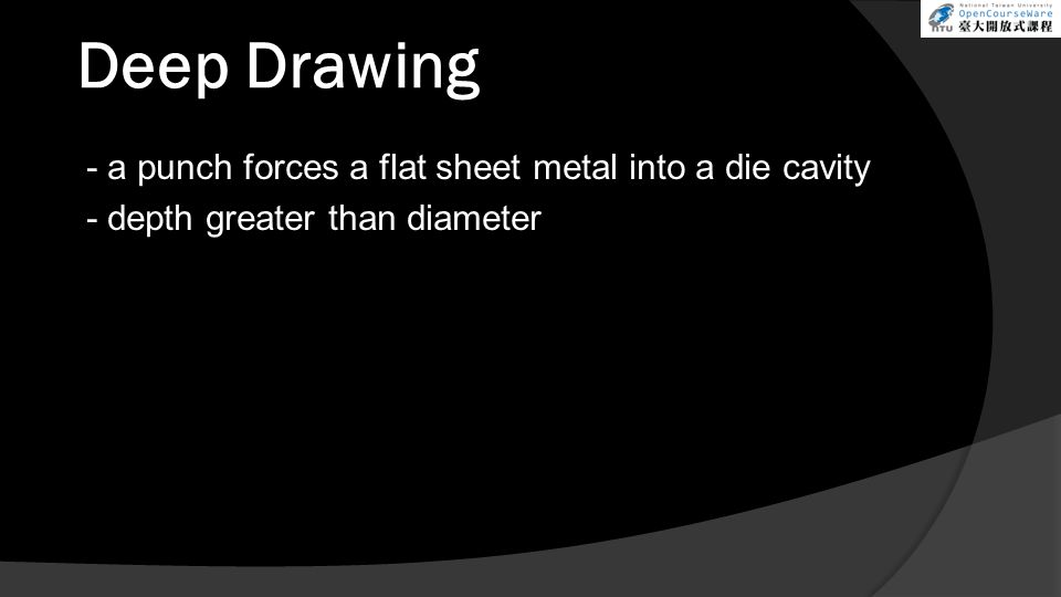 Deep Drawing - a punch forces a flat sheet metal into a die cavity - depth greater than diameter