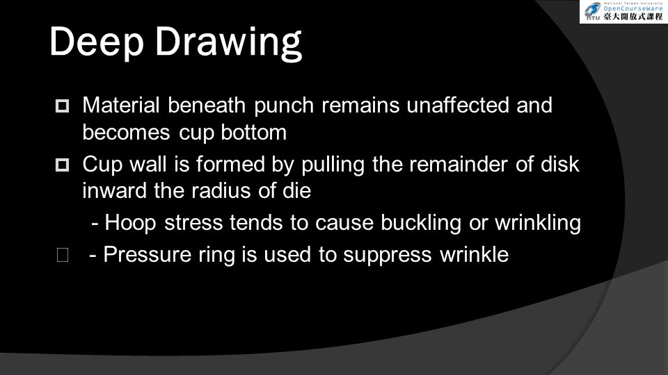 Deep Drawing  Material beneath punch remains unaffected and becomes cup bottom  Cup wall is formed by pulling the remainder of disk inward the radius of die - Hoop stress tends to cause buckling or wrinkling - Pressure ring is used to suppress wrinkle