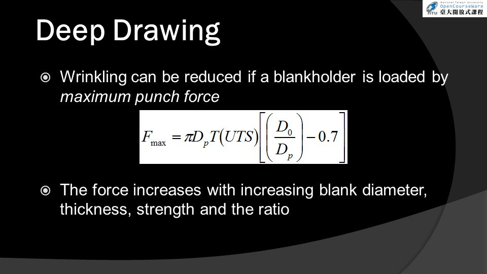 Deep Drawing  Wrinkling can be reduced if a blankholder is loaded by maximum punch force  The force increases with increasing blank diameter, thickn
