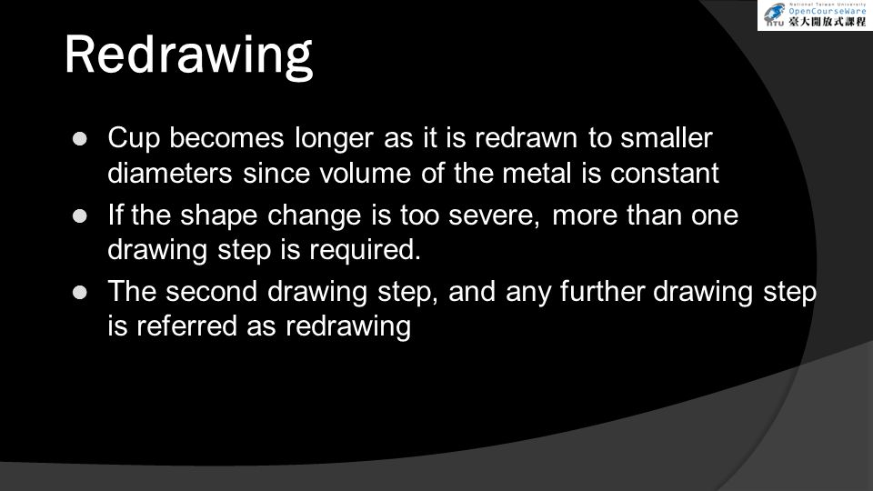 Redrawing Cup becomes longer as it is redrawn to smaller diameters since volume of the metal is constant If the shape change is too severe, more than one drawing step is required.