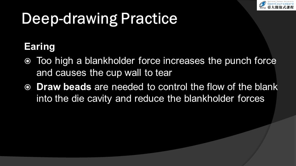 Deep-drawing Practice Earing  Too high a blankholder force increases the punch force and causes the cup wall to tear  Draw beads are needed to control the flow of the blank into the die cavity and reduce the blankholder forces