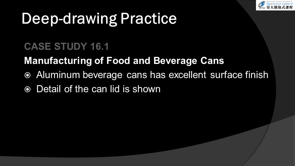 Deep-drawing Practice CASE STUDY 16.1 Manufacturing of Food and Beverage Cans  Aluminum beverage cans has excellent surface finish  Detail of the can lid is shown
