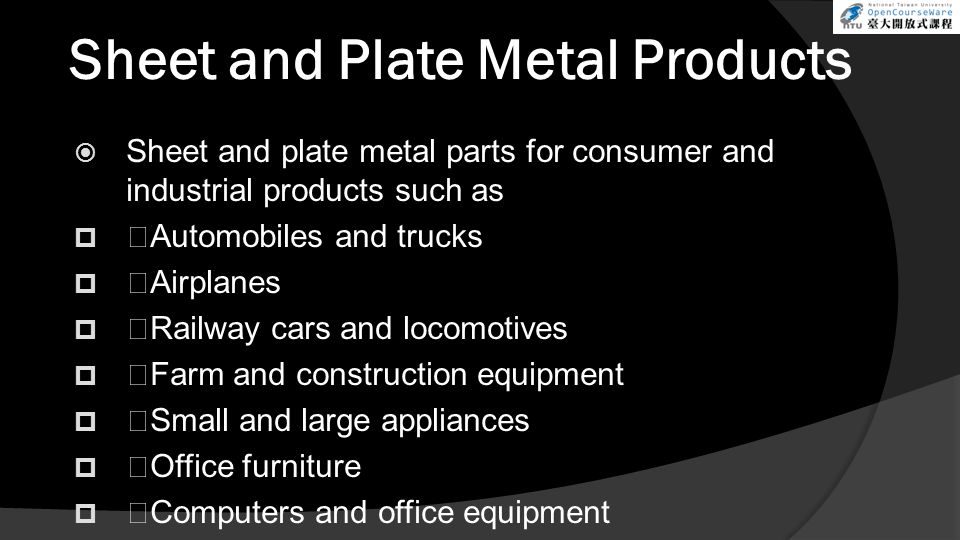 Sheet and Plate Metal Products  Sheet and plate metal parts for consumer and industrial products such as   Automobiles and trucks   Airplanes  