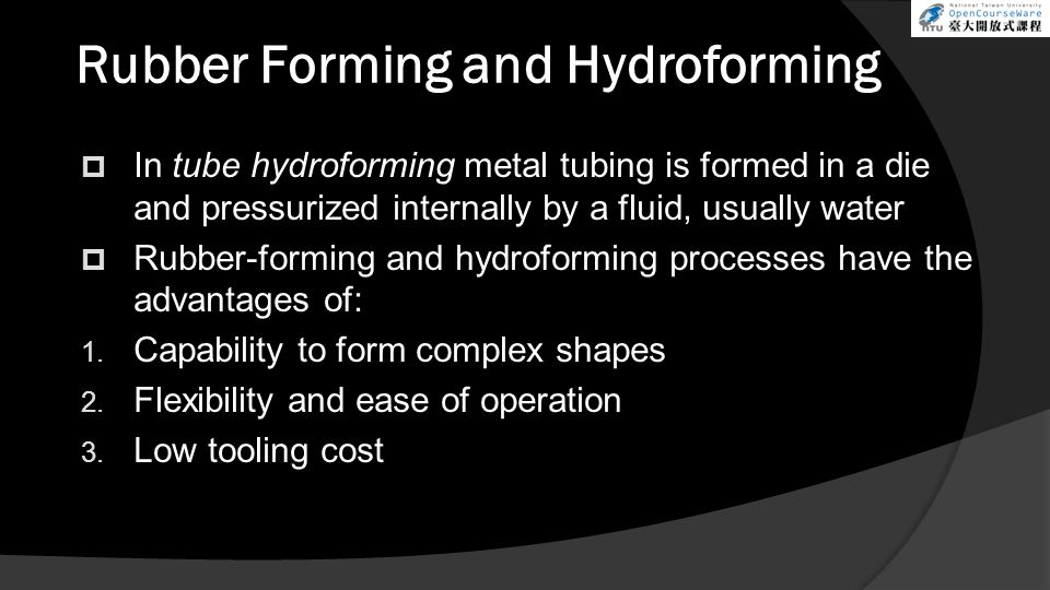 Rubber Forming and Hydroforming  In tube hydroforming metal tubing is formed in a die and pressurized internally by a fluid, usually water  Rubber-forming and hydroforming processes have the advantages of: 1.