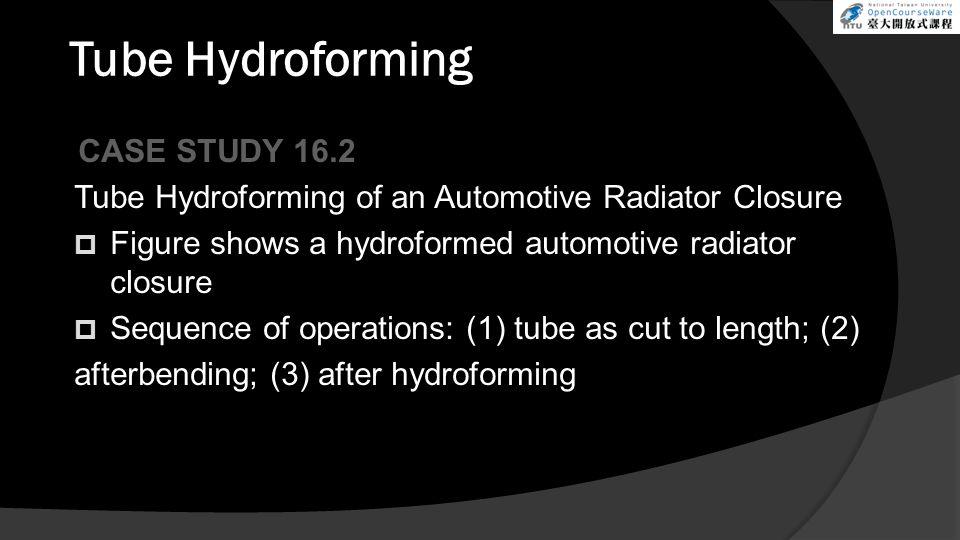 Tube Hydroforming CASE STUDY 16.2 Tube Hydroforming of an Automotive Radiator Closure  Figure shows a hydroformed automotive radiator closure  Seque