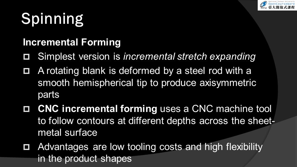 Spinning Incremental Forming  Simplest version is incremental stretch expanding  A rotating blank is deformed by a steel rod with a smooth hemispherical tip to produce axisymmetric parts  CNC incremental forming uses a CNC machine tool to follow contours at different depths across the sheet- metal surface  Advantages are low tooling costs and high flexibility in the product shapes