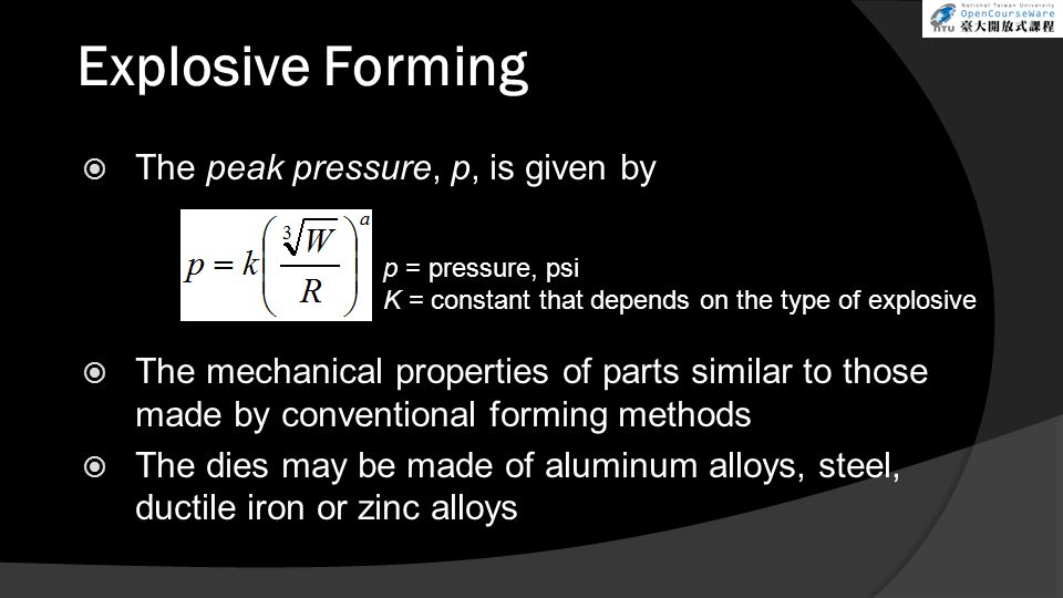  The peak pressure, p, is given by  The mechanical properties of parts similar to those made by conventional forming methods  The dies may be made