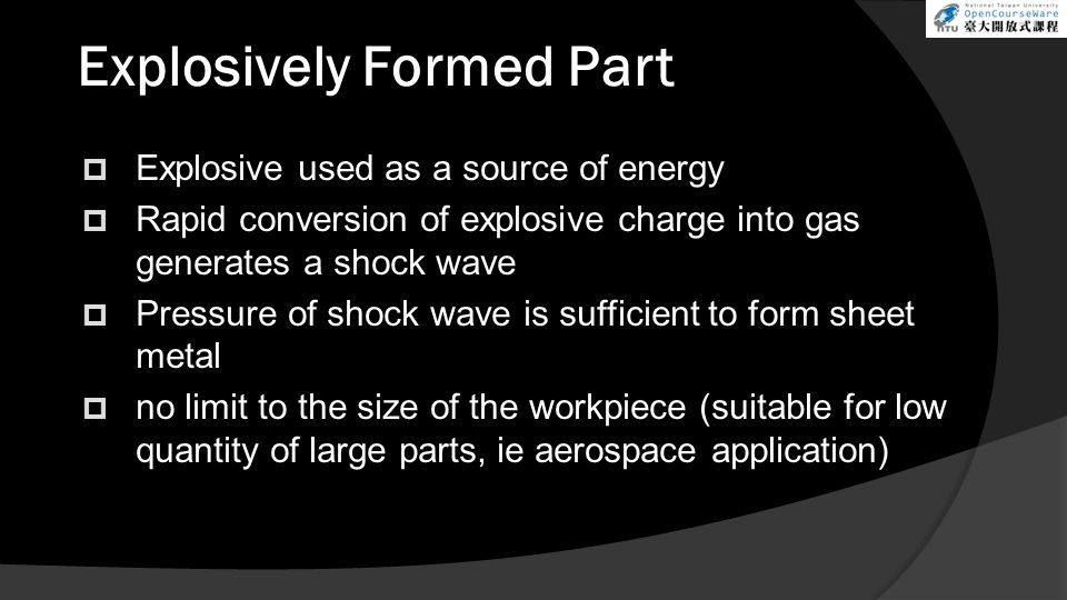  Explosive used as a source of energy  Rapid conversion of explosive charge into gas generates a shock wave  Pressure of shock wave is sufficient to form sheet metal  no limit to the size of the workpiece (suitable for low quantity of large parts, ie aerospace application) Explosively Formed Part