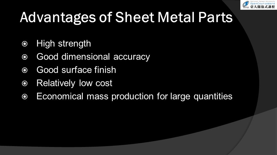 Advantages of Sheet Metal Parts  High strength  Good dimensional accuracy  Good surface finish  Relatively low cost  Economical mass production for large quantities
