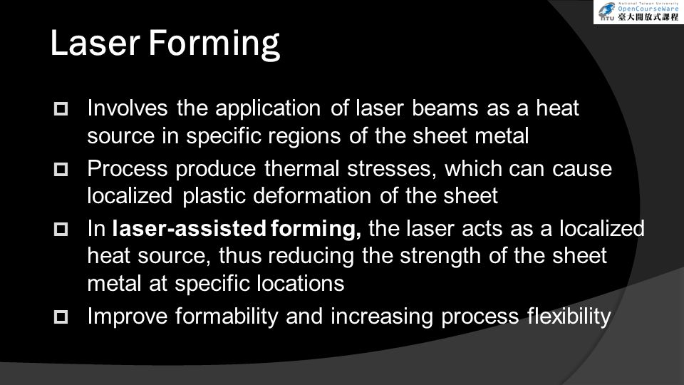Laser Forming  Involves the application of laser beams as a heat source in specific regions of the sheet metal  Process produce thermal stresses, wh