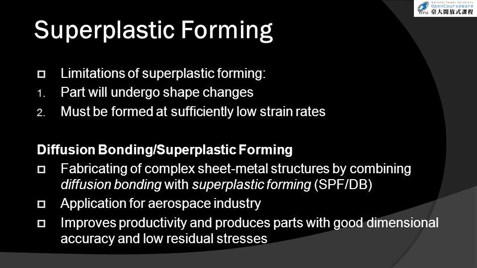 Superplastic Forming  Limitations of superplastic forming: 1.