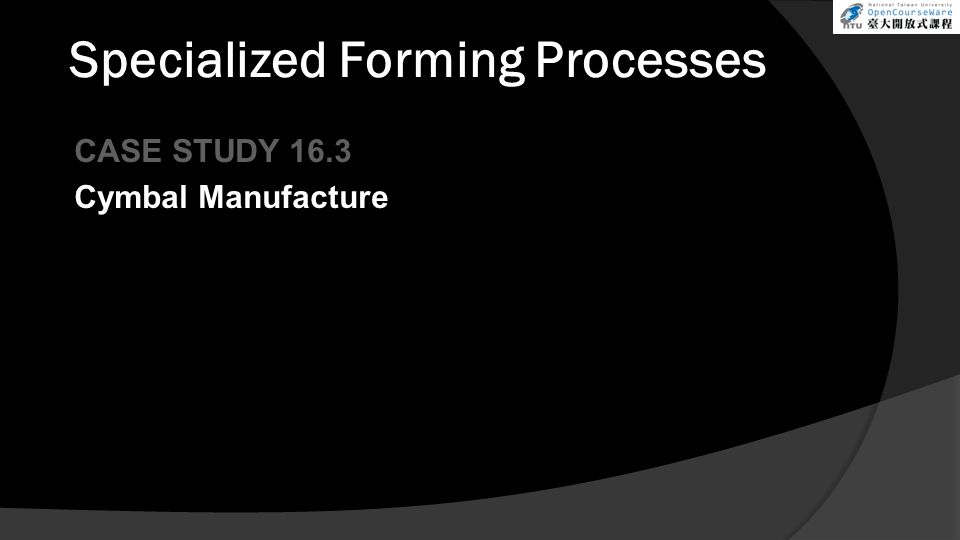 Specialized Forming Processes CASE STUDY 16.3 Cymbal Manufacture