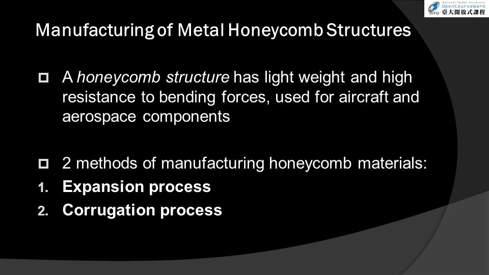 Manufacturing of Metal Honeycomb Structures  A honeycomb structure has light weight and high resistance to bending forces, used for aircraft and aerospace components  2 methods of manufacturing honeycomb materials: 1.