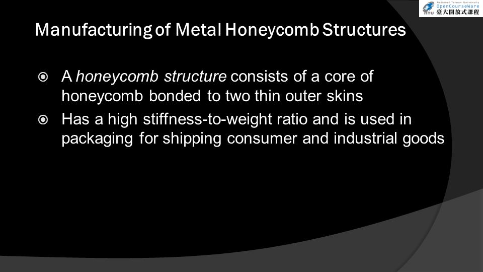 Manufacturing of Metal Honeycomb Structures  A honeycomb structure consists of a core of honeycomb bonded to two thin outer skins  Has a high stiffn