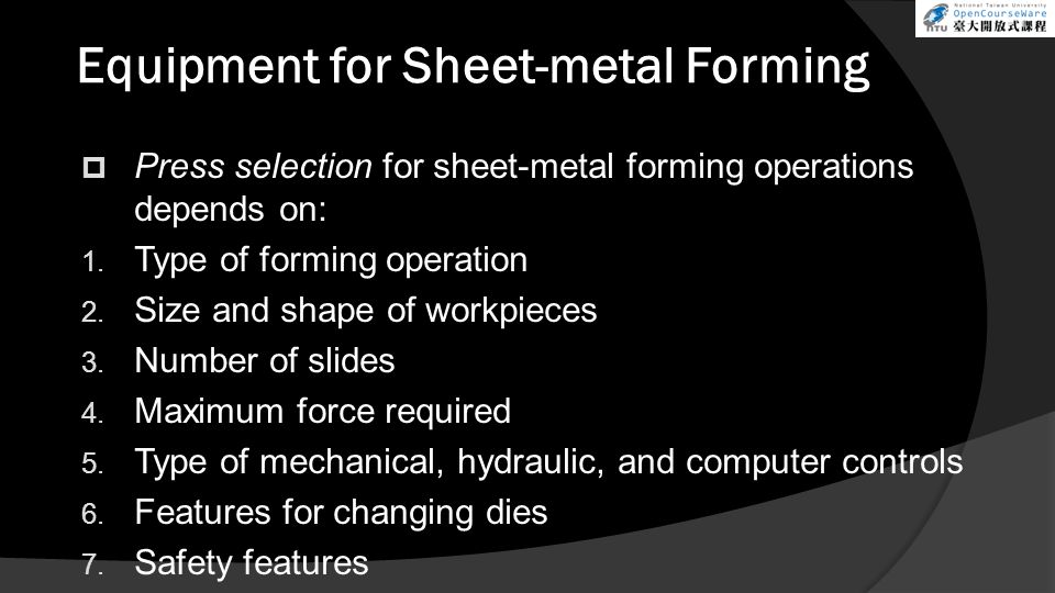 Equipment for Sheet-metal Forming  Press selection for sheet-metal forming operations depends on: 1. Type of forming operation 2. Size and shape of w