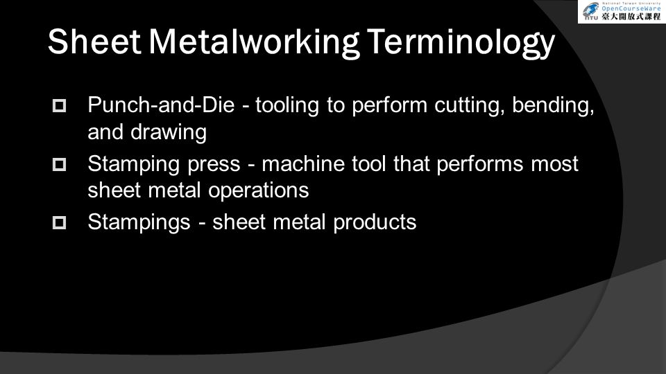 Sheet Metalworking Terminology  Punch-and-Die - tooling to perform cutting, bending, and drawing  Stamping press - machine tool that performs most sheet metal operations  Stampings - sheet metal products
