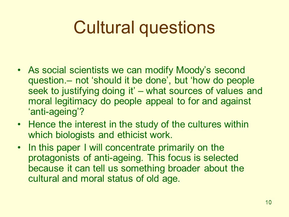 10 Cultural questions As social scientists we can modify Moody's second question.– not 'should it be done', but 'how do people seek to justifying doing it' – what sources of values and moral legitimacy do people appeal to for and against 'anti-ageing'.