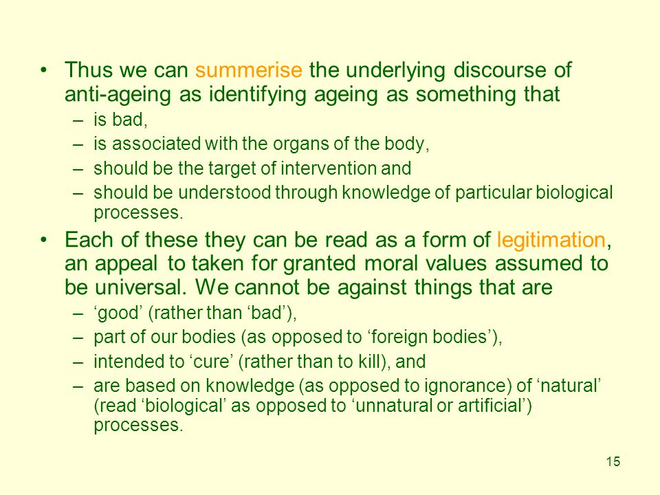 15 Thus we can summerise the underlying discourse of anti-ageing as identifying ageing as something that –is bad, –is associated with the organs of the body, –should be the target of intervention and –should be understood through knowledge of particular biological processes.