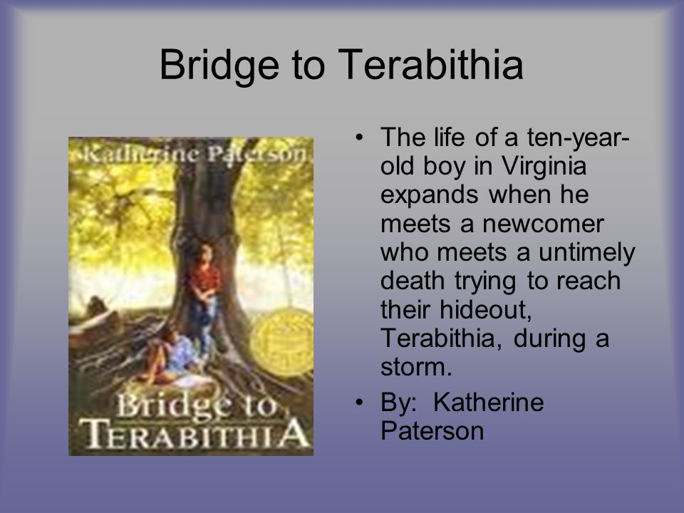 Bridge to Terabithia The life of a ten-year- old boy in Virginia expands when he meets a newcomer who meets a untimely death trying to reach their hid