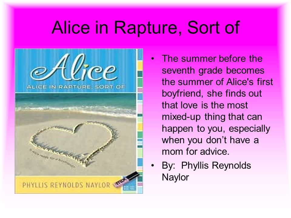 Alice in Rapture, Sort of The summer before the seventh grade becomes the summer of Alice's first boyfriend, she finds out that love is the most mixed