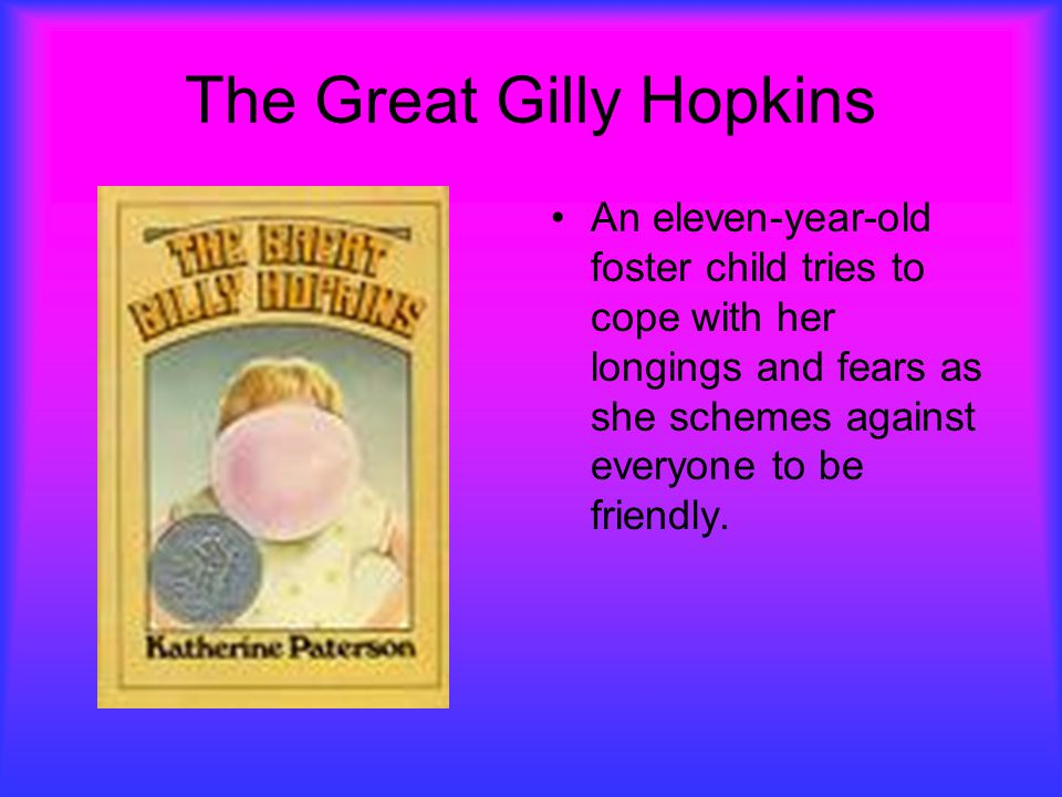 The Great Gilly Hopkins An eleven-year-old foster child tries to cope with her longings and fears as she schemes against everyone to be friendly.