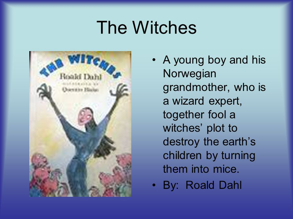 The Witches A young boy and his Norwegian grandmother, who is a wizard expert, together fool a witches' plot to destroy the earth's children by turnin