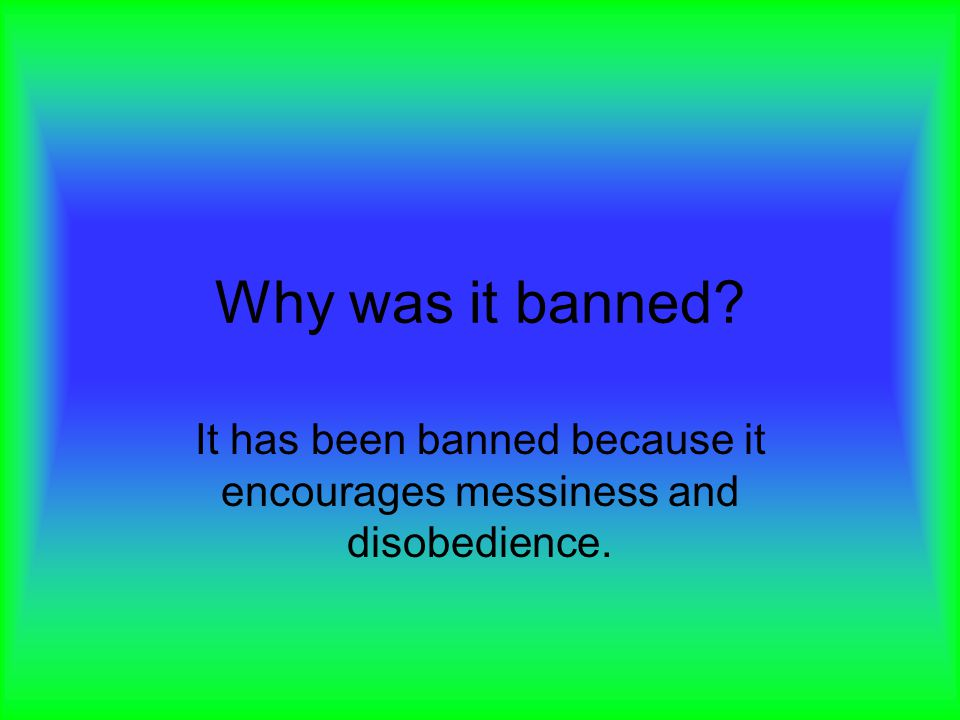 Why was it banned? It has been banned because it encourages messiness and disobedience.