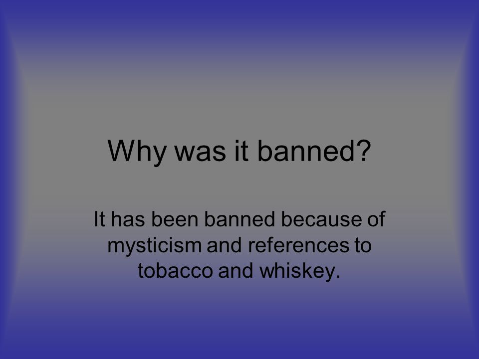 Why was it banned? It has been banned because of mysticism and references to tobacco and whiskey.