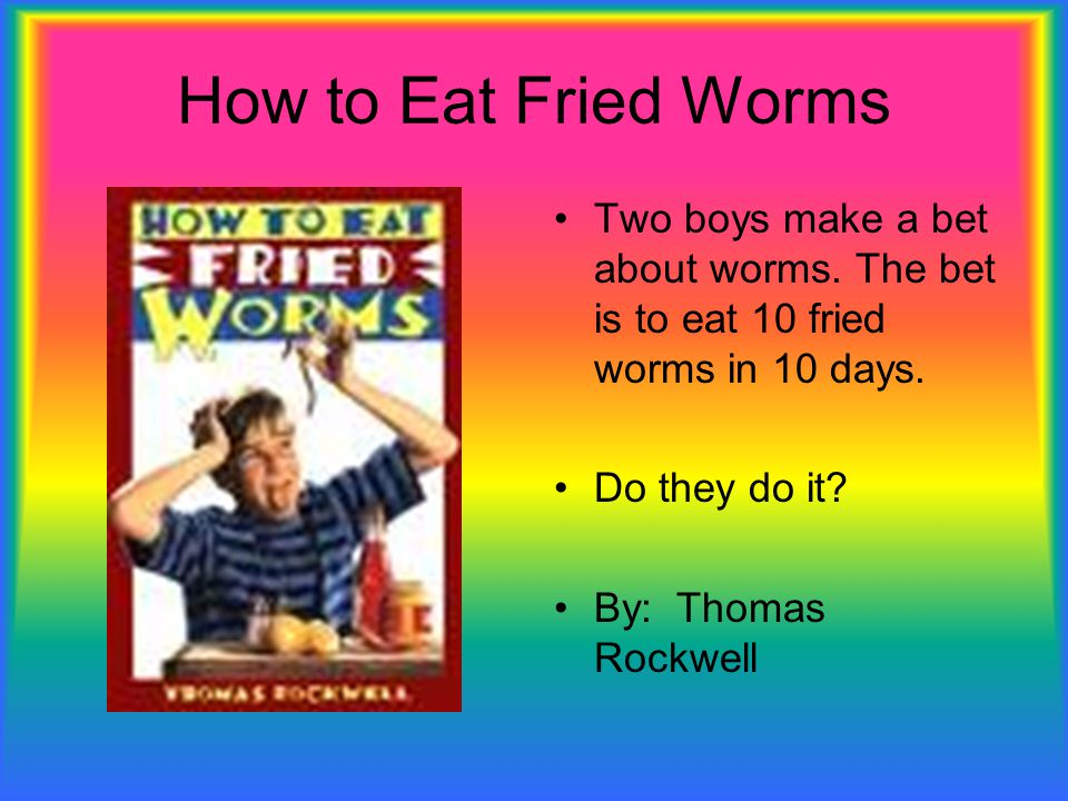 How to Eat Fried Worms Two boys make a bet about worms. The bet is to eat 10 fried worms in 10 days. Do they do it? By: Thomas Rockwell