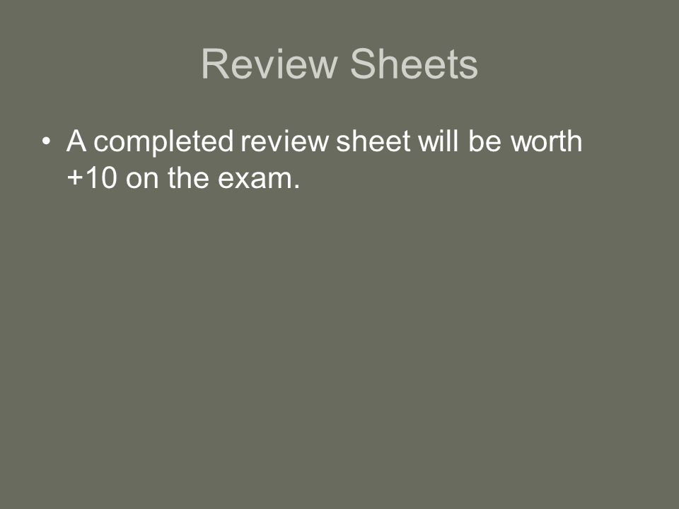 Review Sheets A completed review sheet will be worth +10 on the exam.