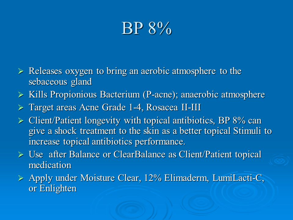 BP 8%  Releases oxygen to bring an aerobic atmosphere to the sebaceous gland  Kills Propionious Bacterium (P-acne); anaerobic atmosphere  Target ar