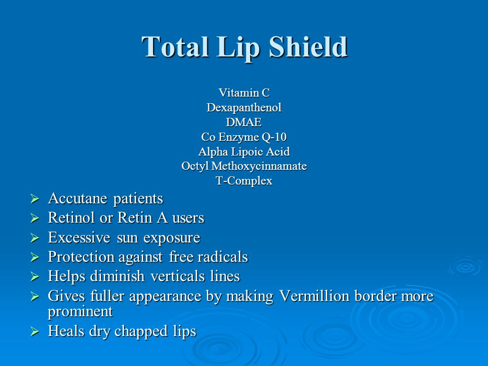 Total Lip Shield Vitamin C DexapanthenolDMAE Co Enzyme Q-10 Alpha Lipoic Acid Octyl Methoxycinnamate T-Complex  Accutane patients  Retinol or Retin A users  Excessive sun exposure  Protection against free radicals  Helps diminish verticals lines  Gives fuller appearance by making Vermillion border more prominent  Heals dry chapped lips