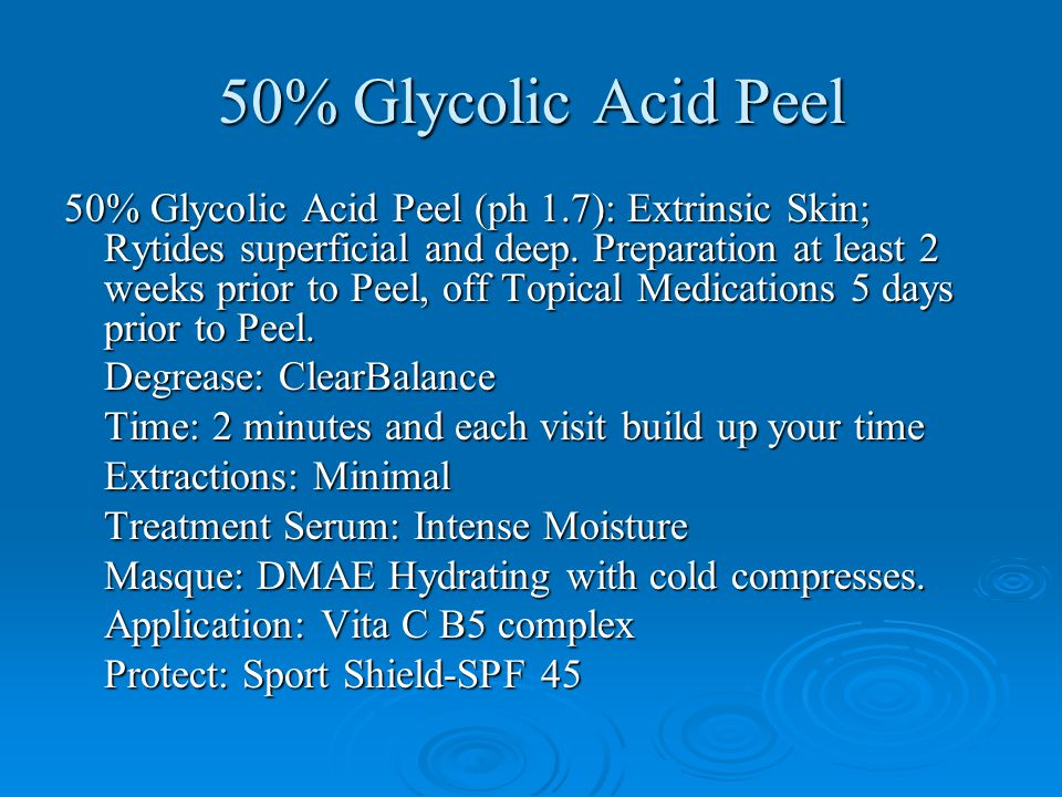50% Glycolic Acid Peel 50% Glycolic Acid Peel (ph 1.7): Extrinsic Skin; Rytides superficial and deep. Preparation at least 2 weeks prior to Peel, off