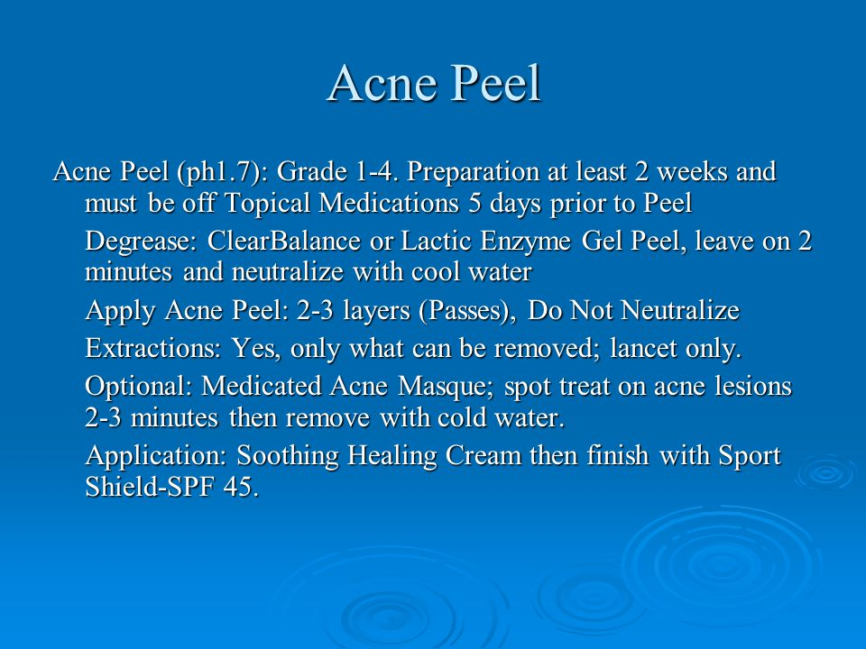 Acne Peel Acne Peel (ph1.7): Grade 1-4. Preparation at least 2 weeks and must be off Topical Medications 5 days prior to Peel Degrease: ClearBalance o