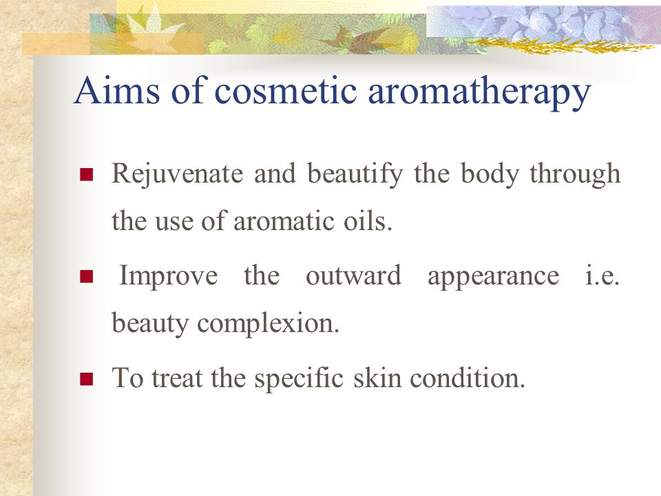 Aims of cosmetic aromatherapy Rejuvenate and beautify the body through the use of aromatic oils.