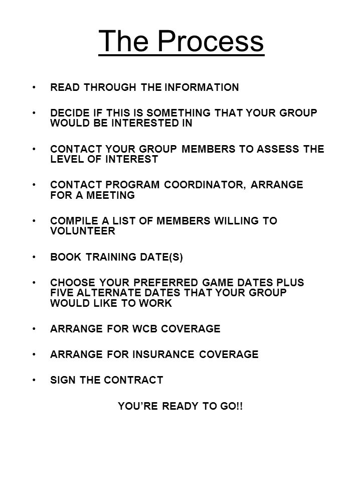 The Process READ THROUGH THE INFORMATION DECIDE IF THIS IS SOMETHING THAT YOUR GROUP WOULD BE INTERESTED IN CONTACT YOUR GROUP MEMBERS TO ASSESS THE LEVEL OF INTEREST CONTACT PROGRAM COORDINATOR, ARRANGE FOR A MEETING COMPILE A LIST OF MEMBERS WILLING TO VOLUNTEER BOOK TRAINING DATE(S) CHOOSE YOUR PREFERRED GAME DATES PLUS FIVE ALTERNATE DATES THAT YOUR GROUP WOULD LIKE TO WORK ARRANGE FOR WCB COVERAGE ARRANGE FOR INSURANCE COVERAGE SIGN THE CONTRACT YOU'RE READY TO GO!!