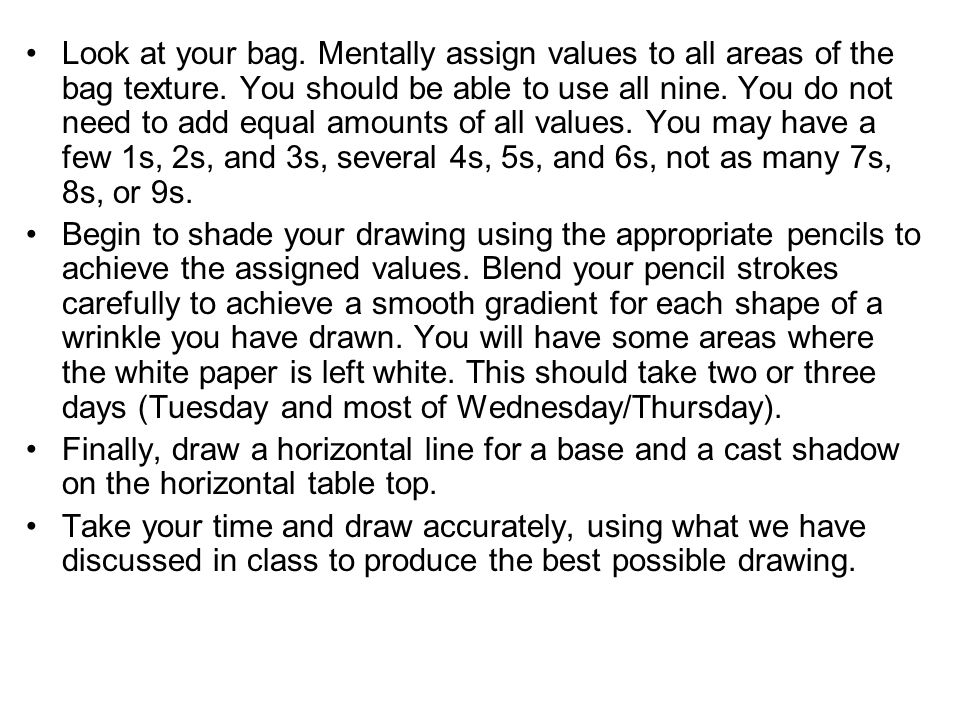 Look at your bag.Mentally assign values to all areas of the bag texture.
