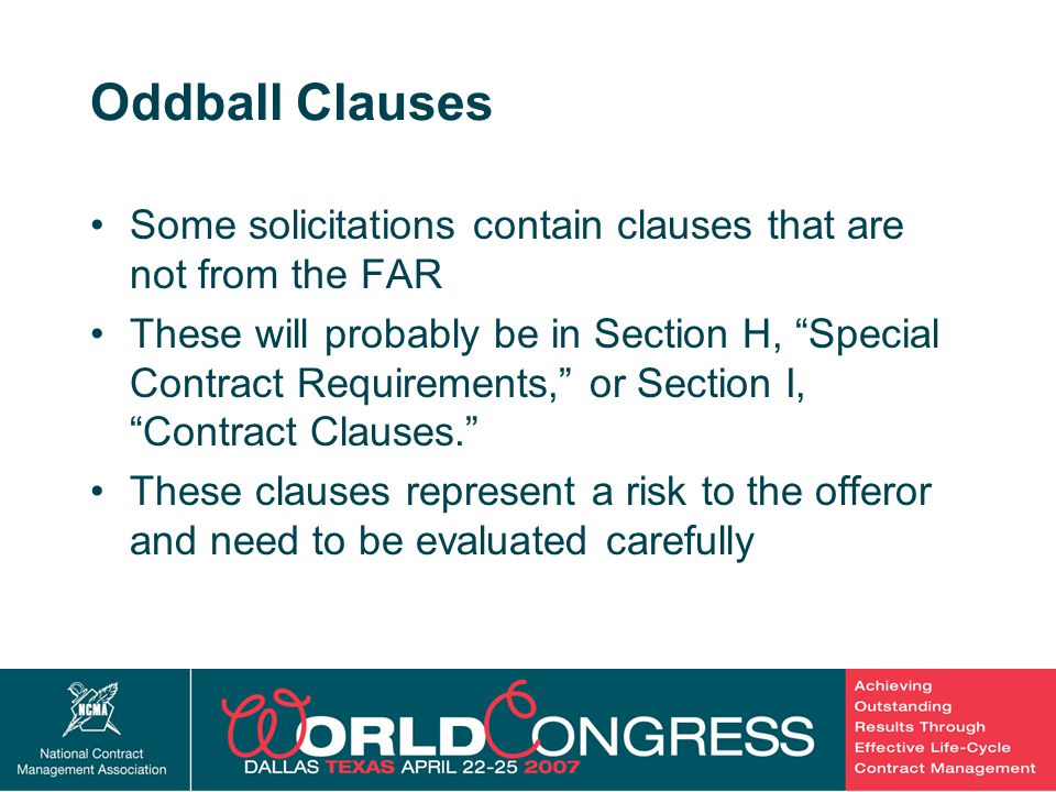 11 Oddball Clauses Some solicitations contain clauses that are not from the FAR These will probably be in Section H, Special Contract Requirements, or Section I, Contract Clauses. These clauses represent a risk to the offeror and need to be evaluated carefully