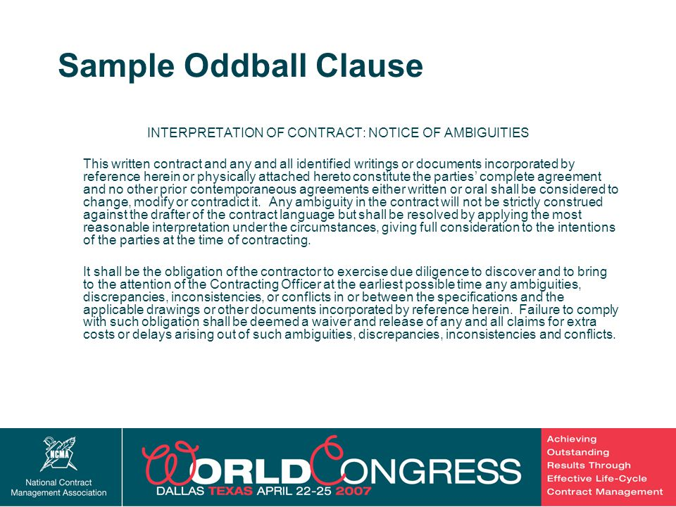 13 Sample Oddball Clause INTERPRETATION OF CONTRACT: NOTICE OF AMBIGUITIES This written contract and any and all identified writings or documents incorporated by reference herein or physically attached hereto constitute the parties' complete agreement and no other prior contemporaneous agreements either written or oral shall be considered to change, modify or contradict it.