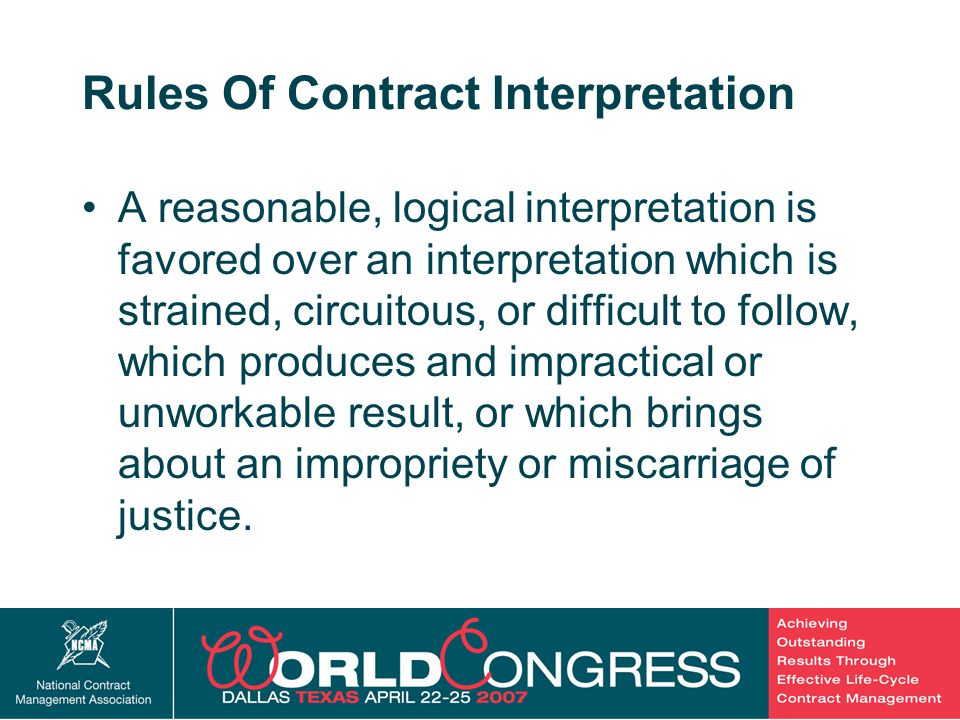 16 Rules Of Contract Interpretation A reasonable, logical interpretation is favored over an interpretation which is strained, circuitous, or difficult to follow, which produces and impractical or unworkable result, or which brings about an impropriety or miscarriage of justice.