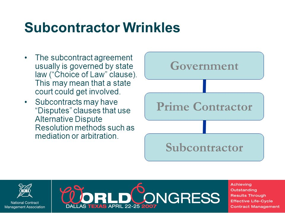 7 Subcontractor Wrinkles The subcontract agreement usually is governed by state law ( Choice of Law clause).