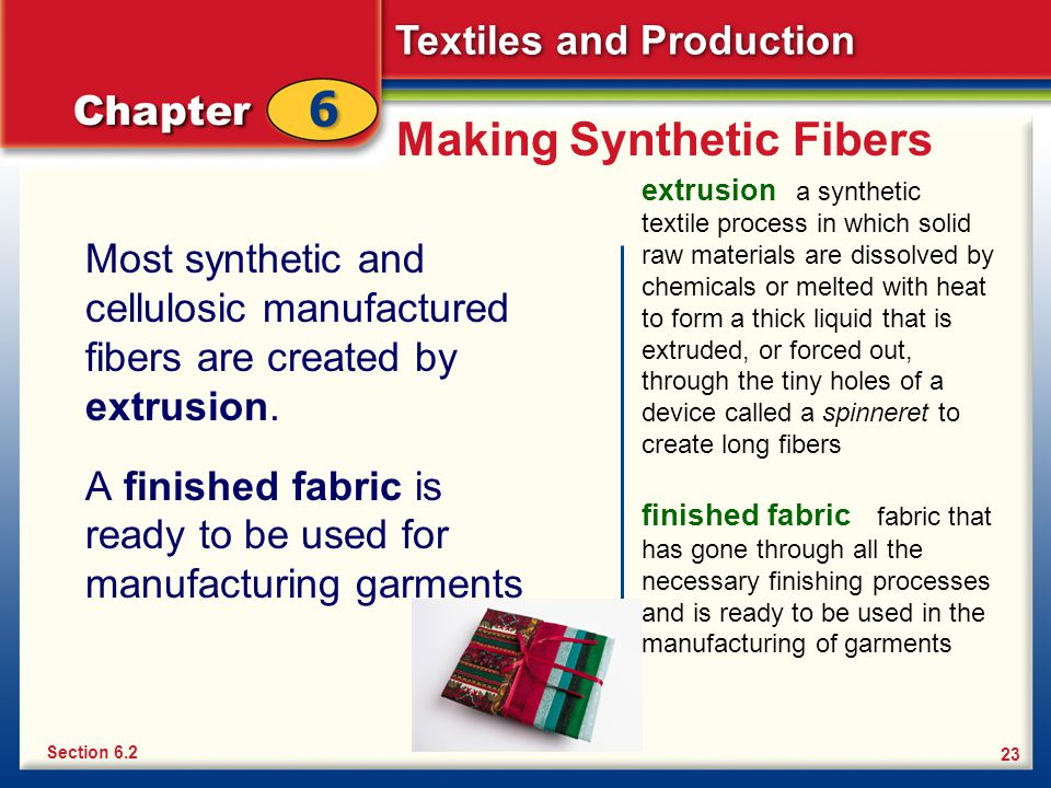 Textiles and Production 23 Making Synthetic Fibers Most synthetic and cellulosic manufactured fibers are created by extrusion. A finished fabric is re
