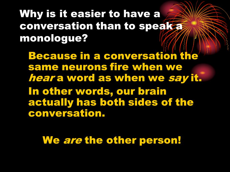 Why is it easier to have a conversation than to speak a monologue? Because in a conversation the same neurons fire when we hear a word as when we say